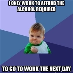 Success Kid - I Only Work To Afford The Alcohol required TO Go To Work THE Next day
