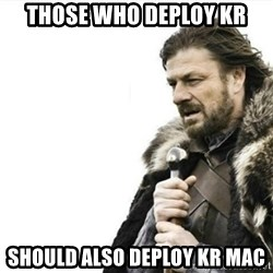 Prepare yourself - those who deploy kr should also deploy kr mac