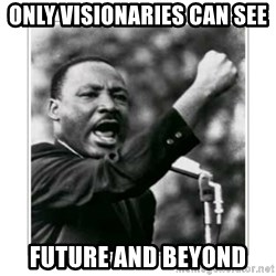 I HAVE A DREAM - Only visionaries can see  Future and beyond