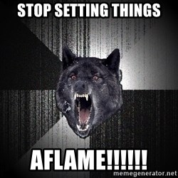 Insanity Wolf - stop setting things aflame!!!!!!
