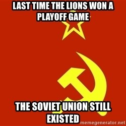 In Soviet Russia - Last time the lions won a playoff game the soviet union still existed