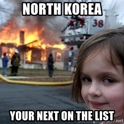 Disaster Girl - North korea Your next on the list