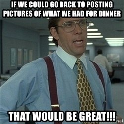 Office Space Boss - If we could go back to posting pictures of what we had for dinner That would be great!!!