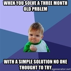 Success Kid - When you solve a three month old prblem with a simple solution no one thought to try