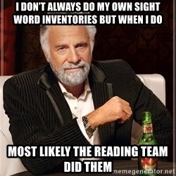 The Most Interesting Man In The World - I Don't Always do my own sight word inventories but when i do Most likely the reading team did them