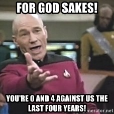 Captain Picard - For God sakes! You're 0 and 4 against us the last four years!