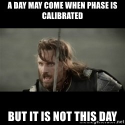 But it is not this Day ARAGORN - A day may come when phase is calibrated But it is not this day