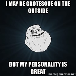 Forever Alone - i may be grotesque on the outside but my personality is great