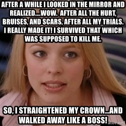 mean girls - After a while I looked in the mirror and realized....WOW.  After all the hurt, bruises, and scars, after all my trials.  I really made it! I survived that which was supposed to kill me. So, I straightened my crown...and walked away like a boss!