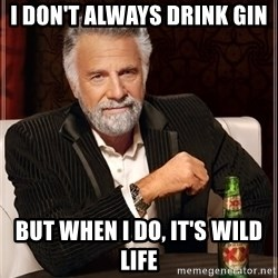 The Most Interesting Man In The World - I dOn't always drink gin But when i do, it's wild life