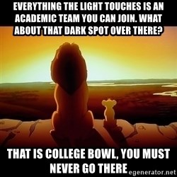Simba - everything the light touches is an academic team you can join. What about that dark spot over there? That is college bowl, you must never go there