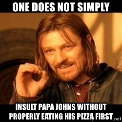 Does not simply walk into mordor Boromir  - One does not simply Insult papa johns without properly eating his pizza first