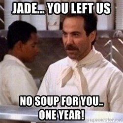 No Soup for You - jade... you left us no soup for you..              one year!