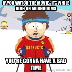 """You're gonna have a bad time - If you watch the movie """"it"""" while high on mushrooms You're gonna have a bad time"""