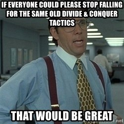Office Space Boss - If everyone could please stop falling for the same old divide & conquer tactics That would be great