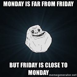 Forever Alone - Monday is far from friday But friday is close to monday