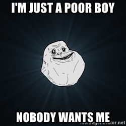 Forever Alone - I'm just a poor boy Nobody wants me