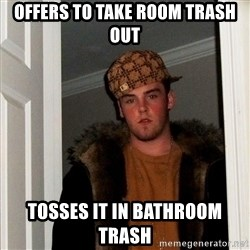 Scumbag Steve - Offers to take room trash out tosses it in bathroom trash