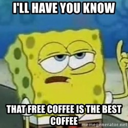 Tough Spongebob - i'll have you know that free coffee is the best coffee