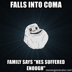 """Forever Alone - Falls into coma Family says """"hes suffered enough"""""""