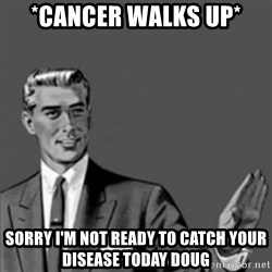 Correction Guy - *Cancer walks up* Sorry i'm not ready to catch your disease today doug