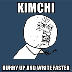 Y U No - KIMCHI Hurry up and write faster