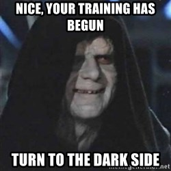 Sith Lord - Nice, your training has begun Turn to the dark side