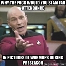 Picard Wtf - why the fuck would you slam fan attendance in pictures of warmups during preseason