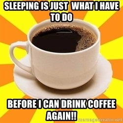 Cup of coffee - Sleeping is just  what I have to do Before I can drink Coffee again!!