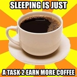 Cup of coffee - sleeping is just a task 2 earn more coffee