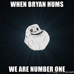 Forever Alone - When bryan hums we are number one