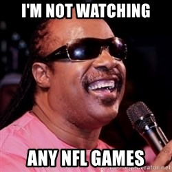stevie wonder - I'M not watching any Nfl games