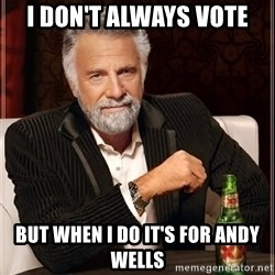 The Most Interesting Man In The World - I don't always vote But when I do it's for Andy Wells
