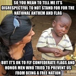 you mean to tell me black kid - SO YOU MEAN To tell me it's disrespectful to not stand for for the national anthem and flag But it's ok to FlY confederate flags and honOr meN who tried to prevent us from being a free nation