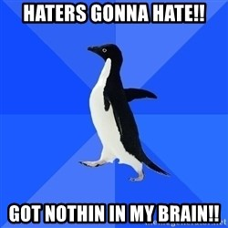 Socially Awkward Penguin - HATERS GONNA HATE!! Got nothin in my brain!!