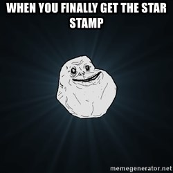 Forever Alone - when you finally get the star stamp