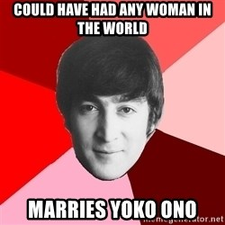 John Lennon Meme - Could have had any woman in the world marries yoko ono