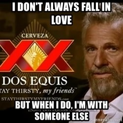 Dos Equis Man - I don't always fall in love but when i do, i'm with someone else