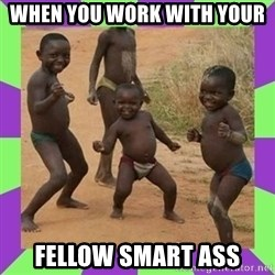 african kids dancing - WHEN YOU WORK WITH YOUR  FELLOW SMART ASS