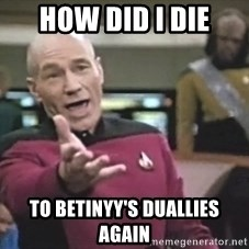 Captain Picard - how did I die to betinyy's duallies again