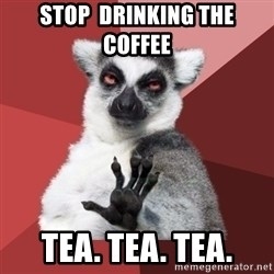 Chill Out Lemur - Stop  drinking the coffee  Tea. Tea. Tea.