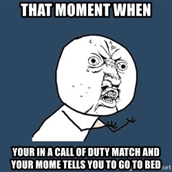 Y U No - That moment when Your in a call of duty match and your mome tells You to go to bed