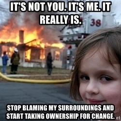 Disaster Girl - It's not you. It's me. It really is. Stop blaming my surroundings and start taking ownership for change.
