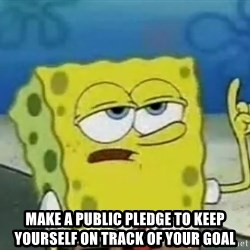Tough Spongebob - MAKE A PUBLIC PLEDGE TO KEEP YOURSELF ON TRACK OF YOUR GOAL