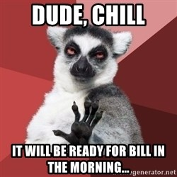 Chill Out Lemur - dude, chill it will be ready for bill in the morning...