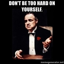 The Godfather - Don't be too hard on yourself.