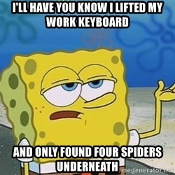 I'll have you know Spongebob - I'll have you know I lifted my work keyboard and only found four spiders underneath