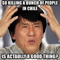 Confused Jackie Chan - so killing a bunch of people in chile is actaully a good thing?