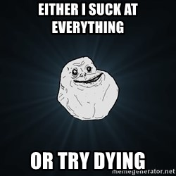 Forever Alone - either i suck at everything or try dying