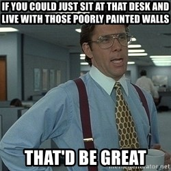That'd be great guy - IF you could just sit at that desk and live with those poorly painted walls that'd be great